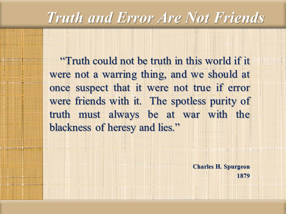 Truth and Error Are Not Friends Truth could not be truth in this world if it were not a warring thing, and we should at once suspect that it were not true if error were friends with it.