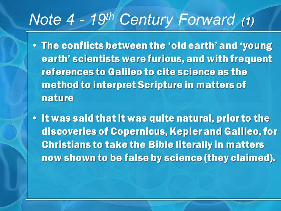 (1) Note th Century Forward (1) The conflicts between the old earth and young earth scientists were furious, and with frequent references to Galileo to cite science as the method to interpret Scripture in matters of natureThe conflicts between the old earth and young earth scientists were furious, and with frequent references to Galileo to cite science as the method to interpret Scripture in matters of nature It was said that it was quite natural, prior to the discoveries of Copernicus, Kepler and Galileo, for Christians to take the Bible literally in matters now shown to be false by science (they claimed).It was said that it was quite natural, prior to the discoveries of Copernicus, Kepler and Galileo, for Christians to take the Bible literally in matters now shown to be false by science (they claimed).