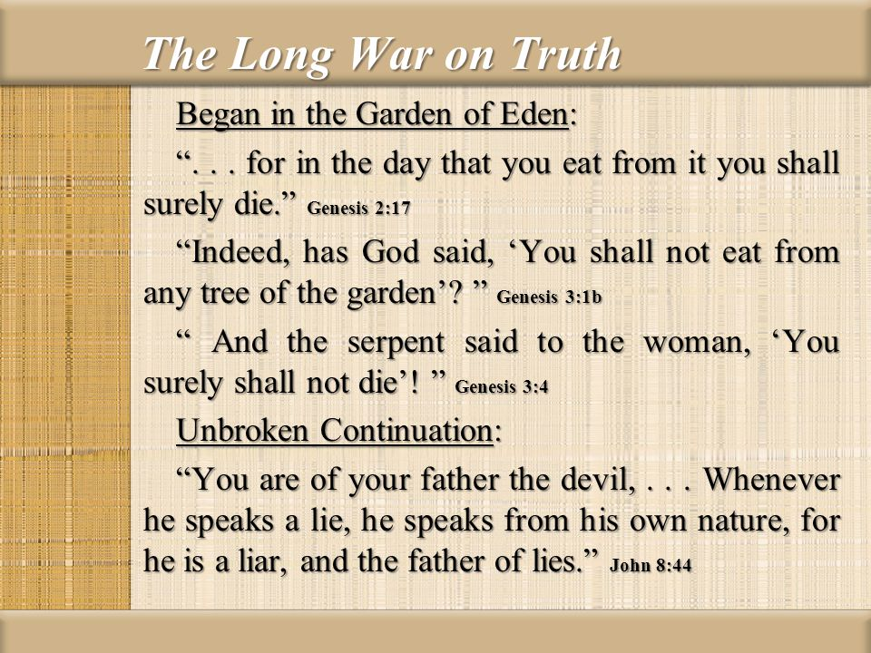The Long War on Truth Began in the Garden of Eden:... for in the day that you eat from it you shall surely die. Genesis 2:17 Indeed, has God said, You