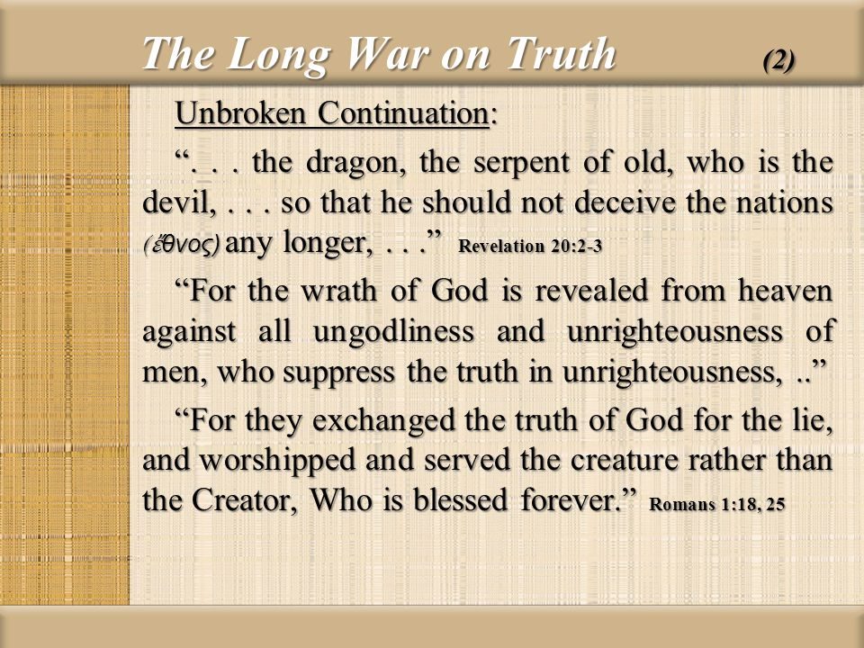 The Long War on Truth (2) Unbroken Continuation:... the dragon, the serpent of old, who is the devil,... so that he should not deceive the nations ( θ