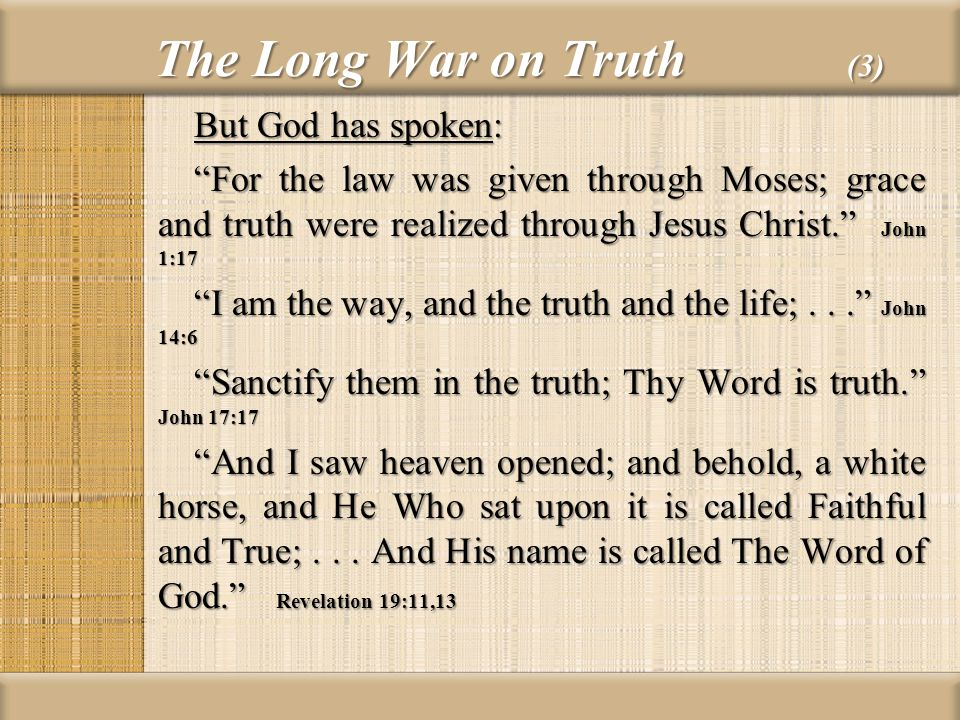 The Long War on Truth (3) But God has spoken: For the law was given through Moses; grace and truth were realized through Jesus Christ. John 1:17 I am