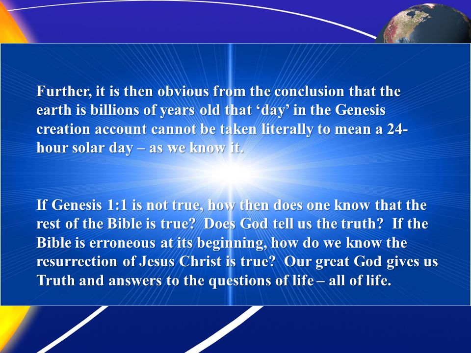 Further, it is then obvious from the conclusion that the earth is billions of years old that day in the Genesis creation account cannot be taken liter