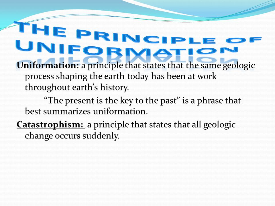 Uniformation: a principle that states that the same geologic process shaping the earth today has been at work throughout earths history. The present i