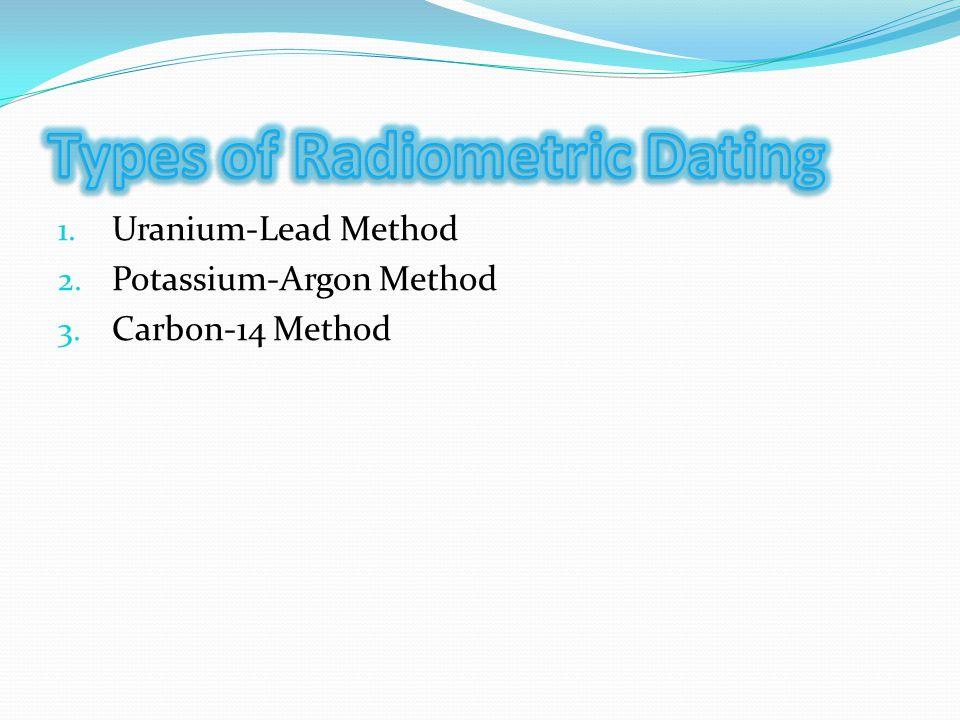 1. Uranium-Lead Method 2. Potassium-Argon Method 3. Carbon-14 Method