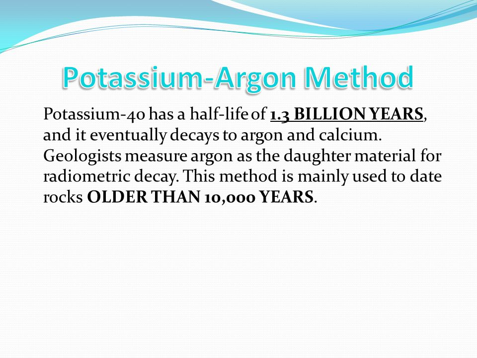 Potassium-40 has a half-life of 1.3 BILLION YEARS, and it eventually decays to argon and calcium. Geologists measure argon as the daughter material fo