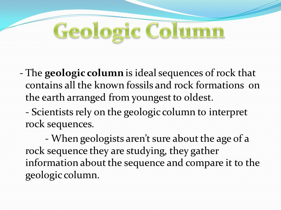 - The geologic column is ideal sequences of rock that contains all the known fossils and rock formations on the earth arranged from youngest to oldest
