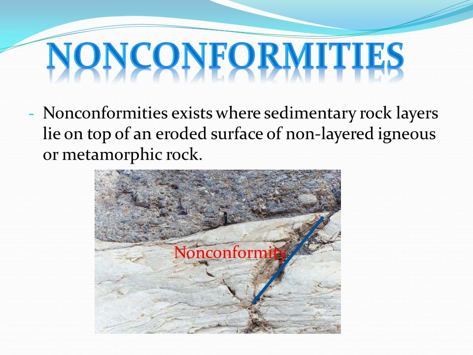 - Nonconformities exists where sedimentary rock layers lie on top of an eroded surface of non-layered igneous or metamorphic rock. Nonconformity