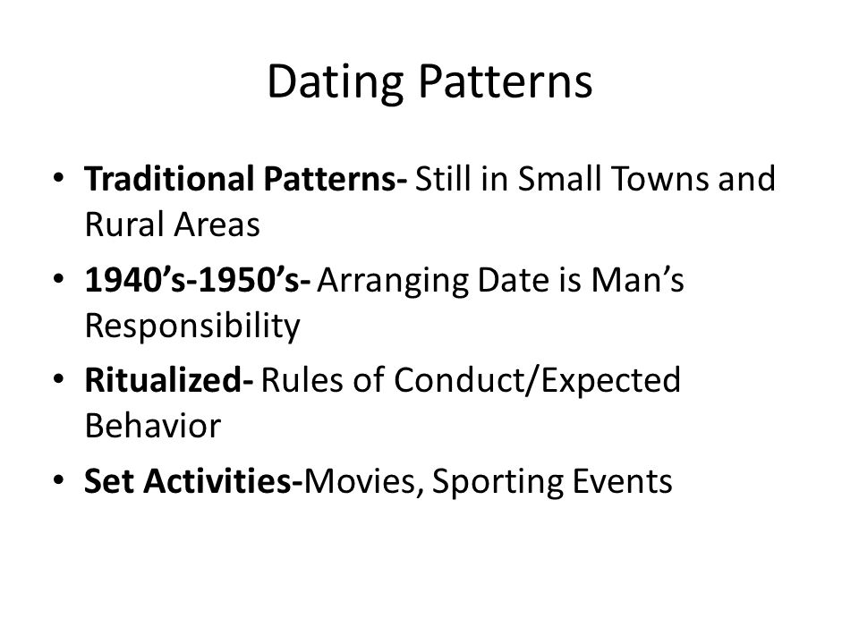 Dating Patterns Traditional Patterns- Still in Small Towns and Rural Areas 1940s-1950s- Arranging Date is Mans Responsibility Ritualized- Rules of Con