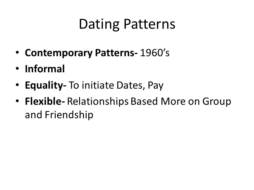 Dating Patterns Contemporary Patterns- 1960s Informal Equality- To initiate Dates, Pay Flexible- Relationships Based More on Group and Friendship