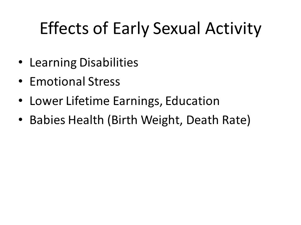 Effects of Early Sexual Activity Learning Disabilities Emotional Stress Lower Lifetime Earnings, Education Babies Health (Birth Weight, Death Rate)