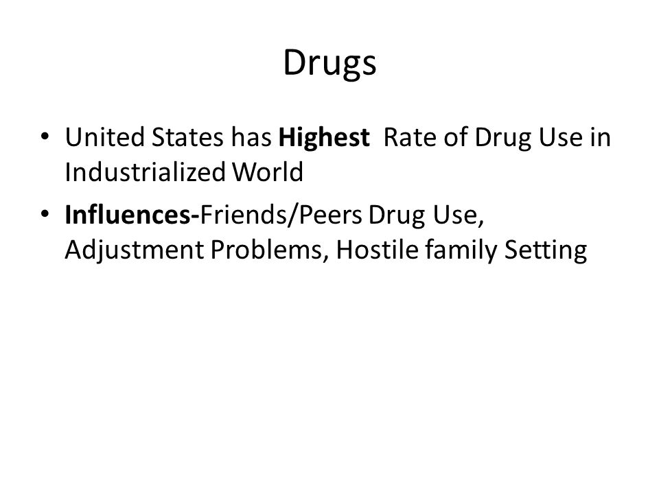 Drugs United States has Highest Rate of Drug Use in Industrialized World Influences-Friends/Peers Drug Use, Adjustment Problems, Hostile family Settin