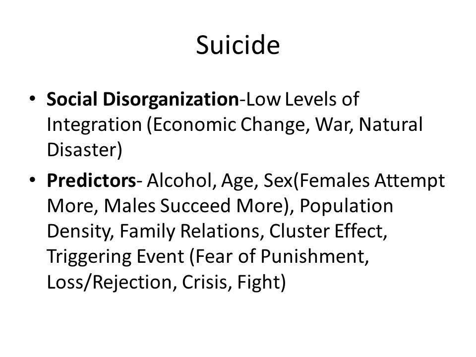 Suicide Social Disorganization-Low Levels of Integration (Economic Change, War, Natural Disaster) Predictors- Alcohol, Age, Sex(Females Attempt More,