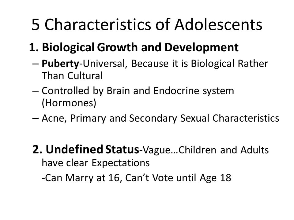 5 Characteristics of Adolescents 1. Biological Growth and Development – Puberty-Universal, Because it is Biological Rather Than Cultural – Controlled