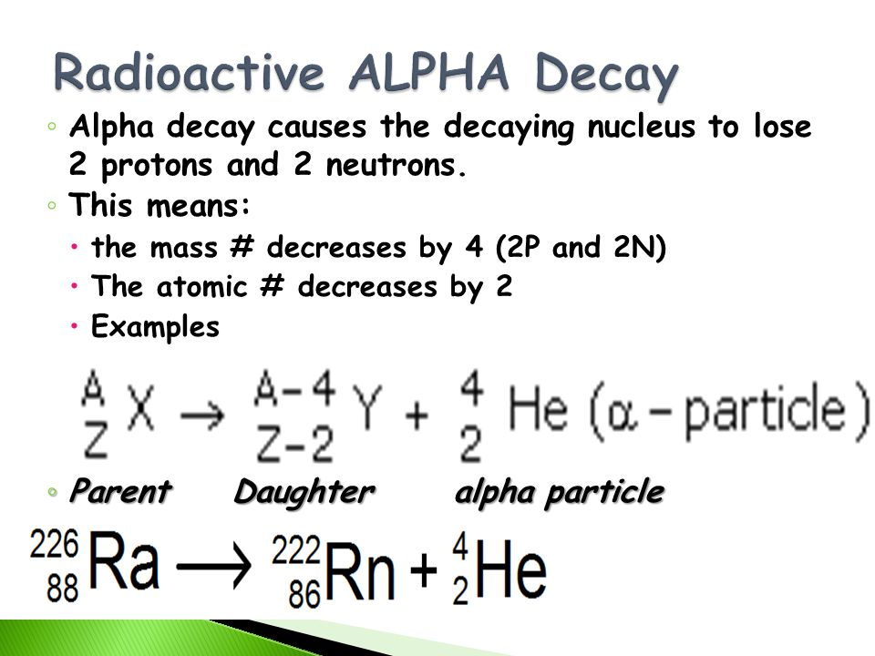 Alpha decay causes the decaying nucleus to lose 2 protons and 2 neutrons. This means: the mass # decreases by 4 (2P and 2N) The atomic # decreases by