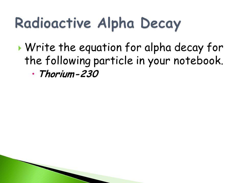 Write the equation for alpha decay for the following particle in your notebook. Thorium-230