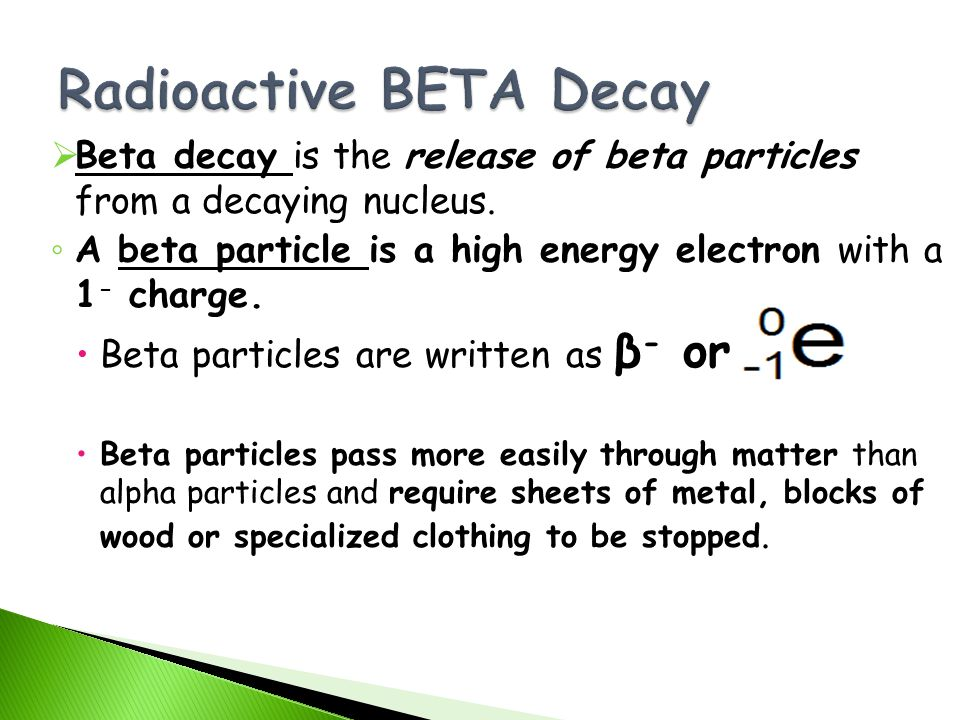 Beta decay is the release of beta particles from a decaying nucleus. A beta particle is a high energy electron with a 1 - charge. Beta particles are w