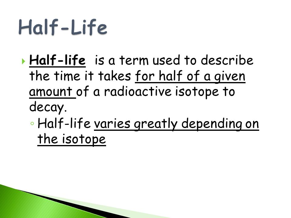 Half-life is a term used to describe the time it takes for half of a given amount of a radioactive isotope to decay. Half-life varies greatly dependin