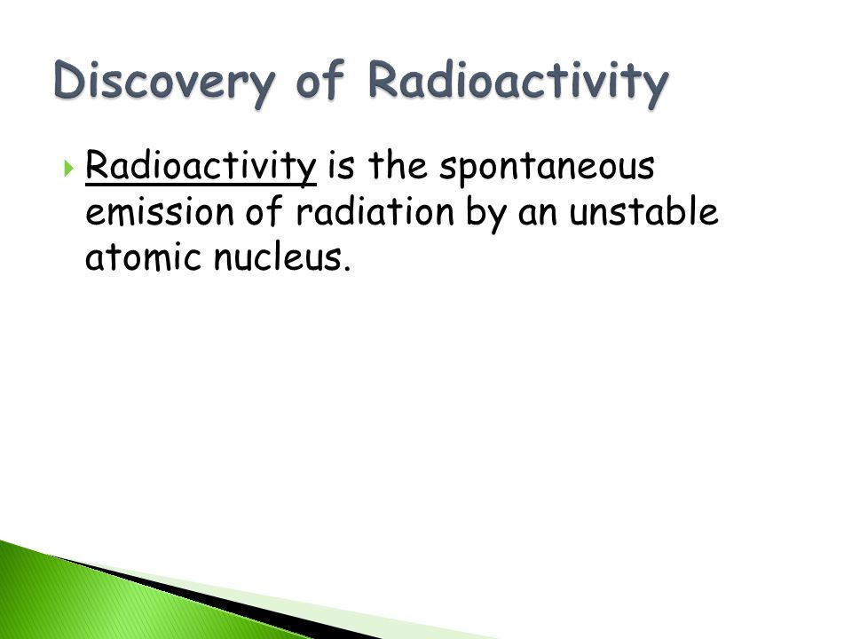 Radioactivity is the spontaneous emission of radiation by an unstable atomic nucleus.