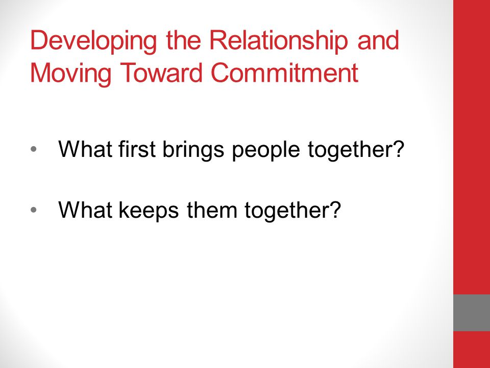Developing the Relationship and Moving Toward Commitment What first brings people together.