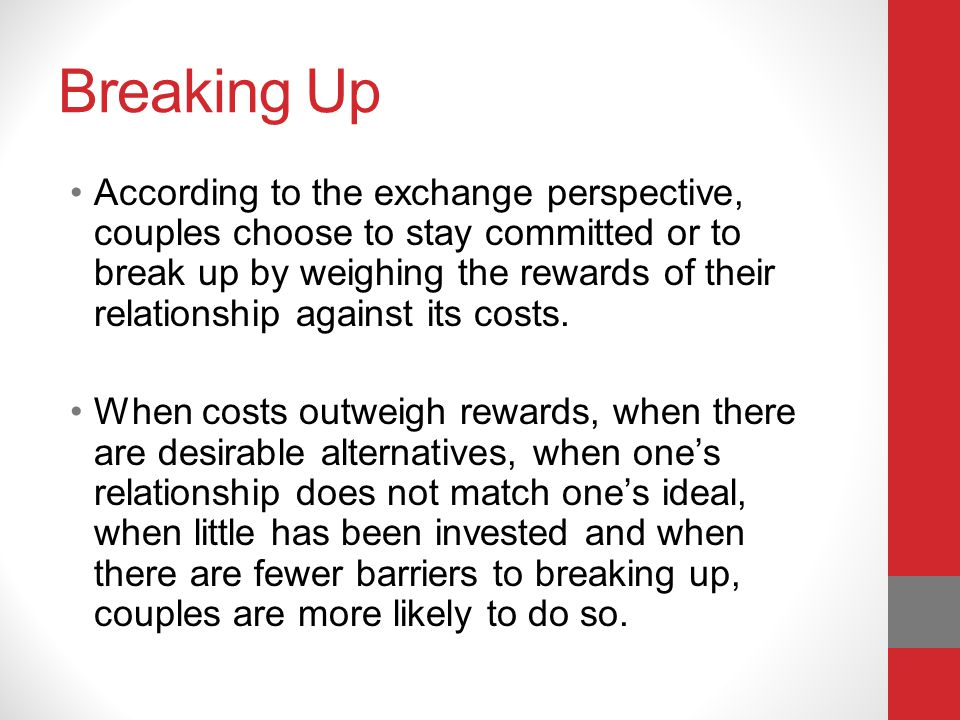 Breaking Up According to the exchange perspective, couples choose to stay committed or to break up by weighing the rewards of their relationship against its costs.