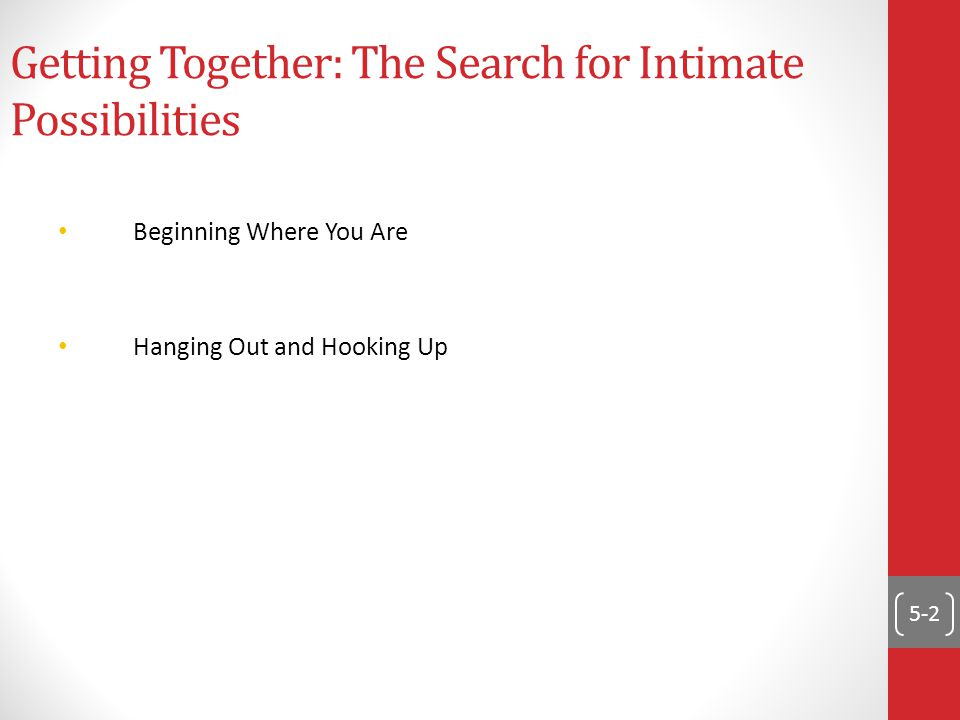 5-2 Getting Together: The Search for Intimate Possibilities Beginning Where You Are Hanging Out and Hooking Up