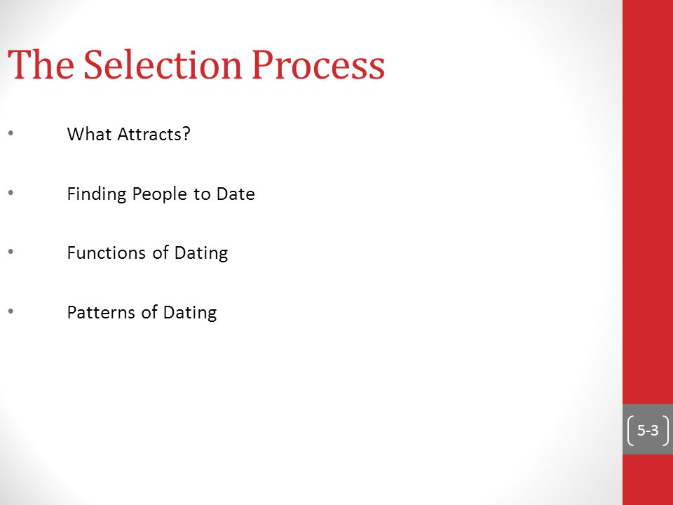 5-3 The Selection Process What Attracts? Finding People to Date Functions of Dating Patterns of Dating