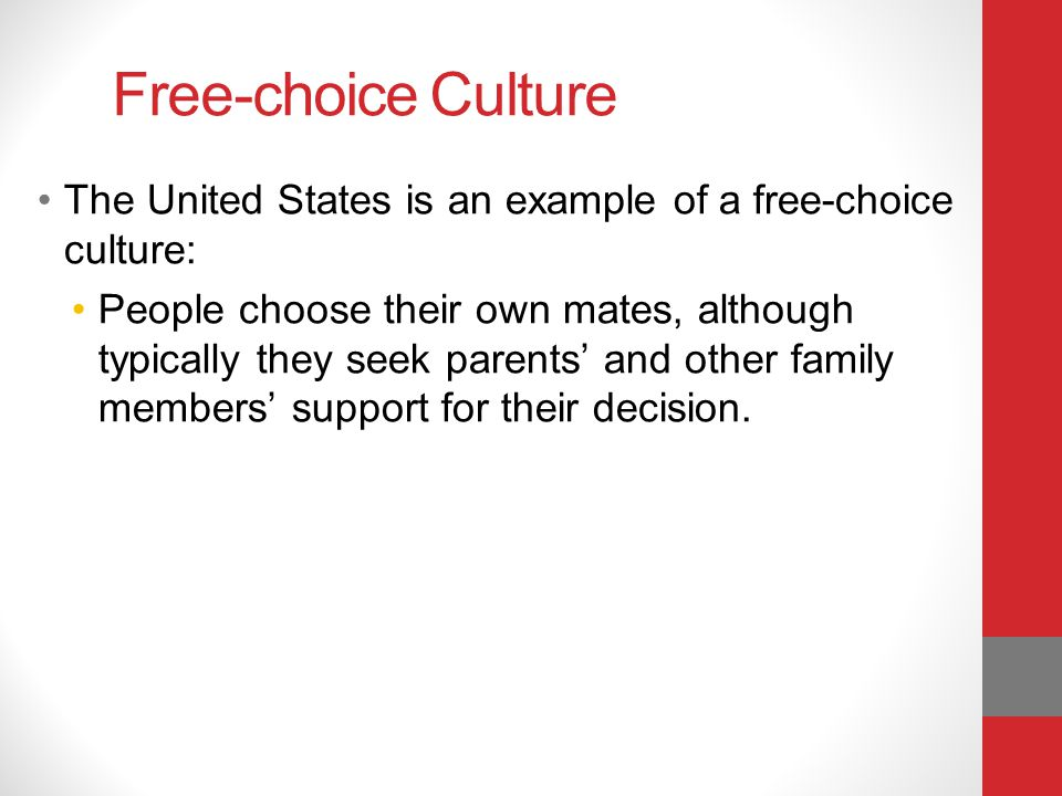 Free-choice Culture The United States is an example of a free-choice culture: People choose their own mates, although typically they seek parents and other family members support for their decision.