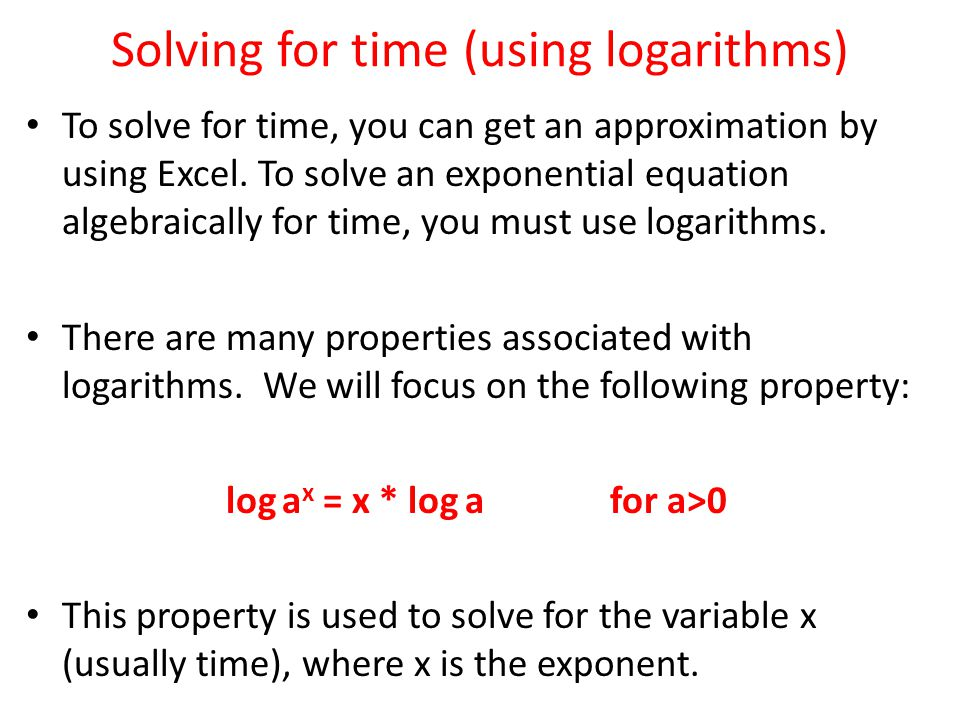 Solving for time (using logarithms) To solve for time, you can get an approximation by using Excel. To solve an exponential equation algebraically for