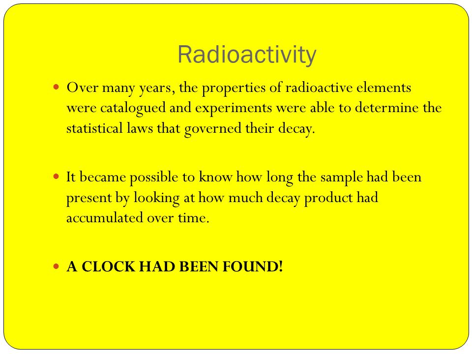 Radioactivity Over many years, the properties of radioactive elements were catalogued and experiments were able to determine the statistical laws that governed their decay.
