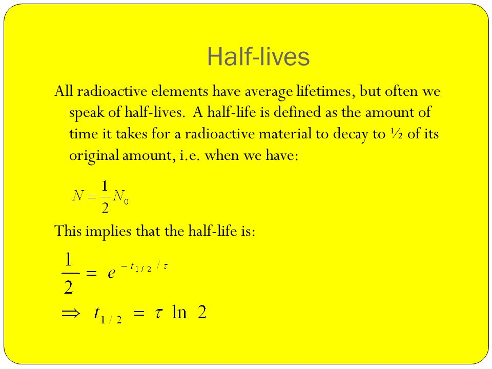 Half-lives All radioactive elements have average lifetimes, but often we speak of half-lives.