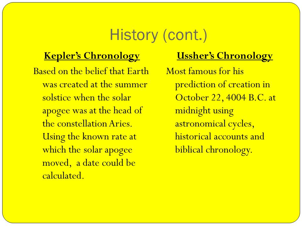 History (cont.) Keplers Chronology Based on the belief that Earth was created at the summer solstice when the solar apogee was at the head of the constellation Aries.