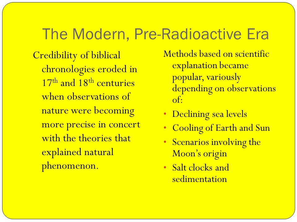 The Modern, Pre-Radioactive Era Credibility of biblical chronologies eroded in 17 th and 18 th centuries when observations of nature were becoming more precise in concert with the theories that explained natural phenomenon.
