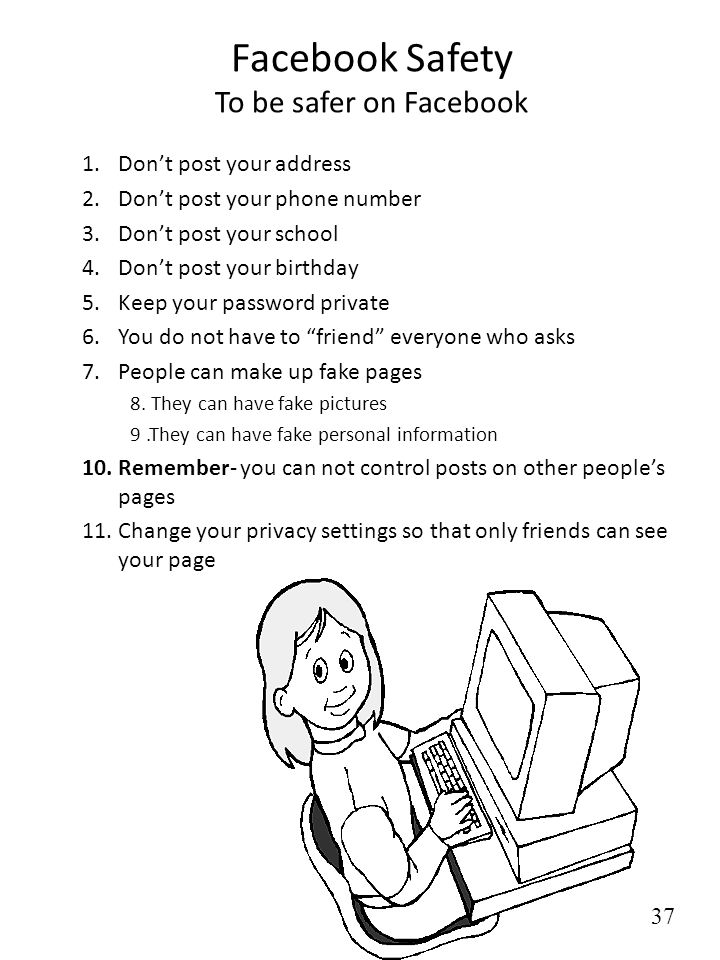 Facebook Safety To be safer on Facebook 1.Dont post your address 2.Dont post your phone number 3.Dont post your school 4.Dont post your birthday 5.Kee