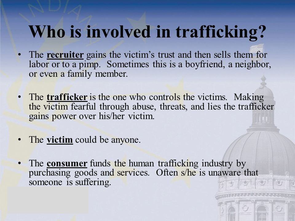 Who is involved in trafficking? The recruiter gains the victims trust and then sells them for labor or to a pimp. Sometimes this is a boyfriend, a nei