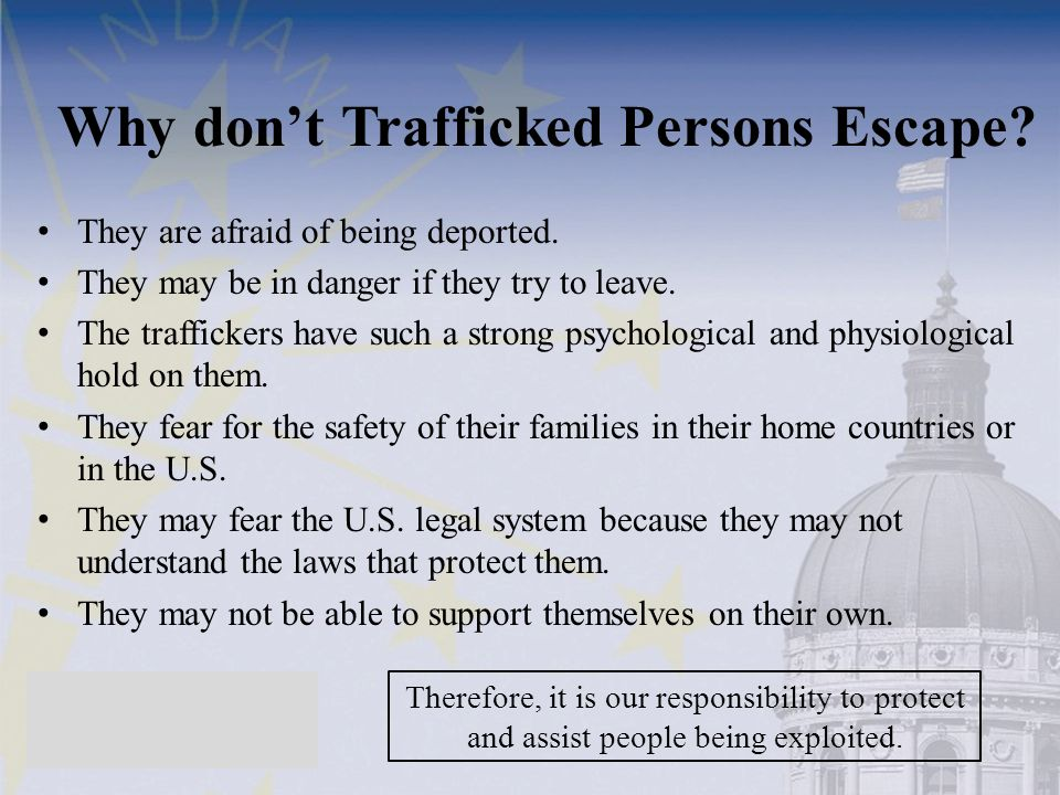 Why dont Trafficked Persons Escape? They are afraid of being deported. They may be in danger if they try to leave. The traffickers have such a strong