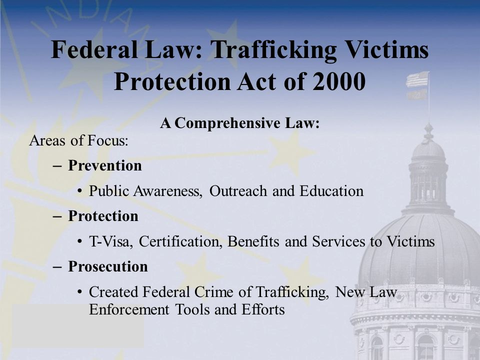 Federal Law: Trafficking Victims Protection Act of 2000 A Comprehensive Law: Areas of Focus: – Prevention Public Awareness, Outreach and Education – P