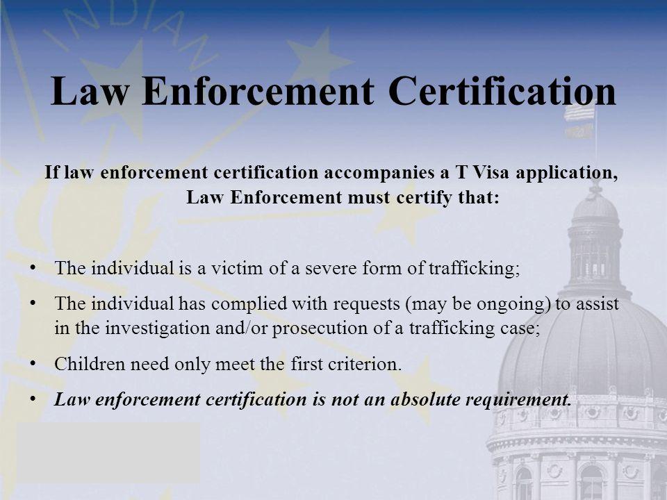 Law Enforcement Certification If law enforcement certification accompanies a T Visa application, Law Enforcement must certify that: The individual is