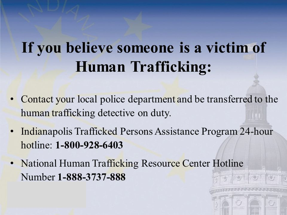 If you believe someone is a victim of Human Trafficking: Contact your local police department and be transferred to the human trafficking detective on