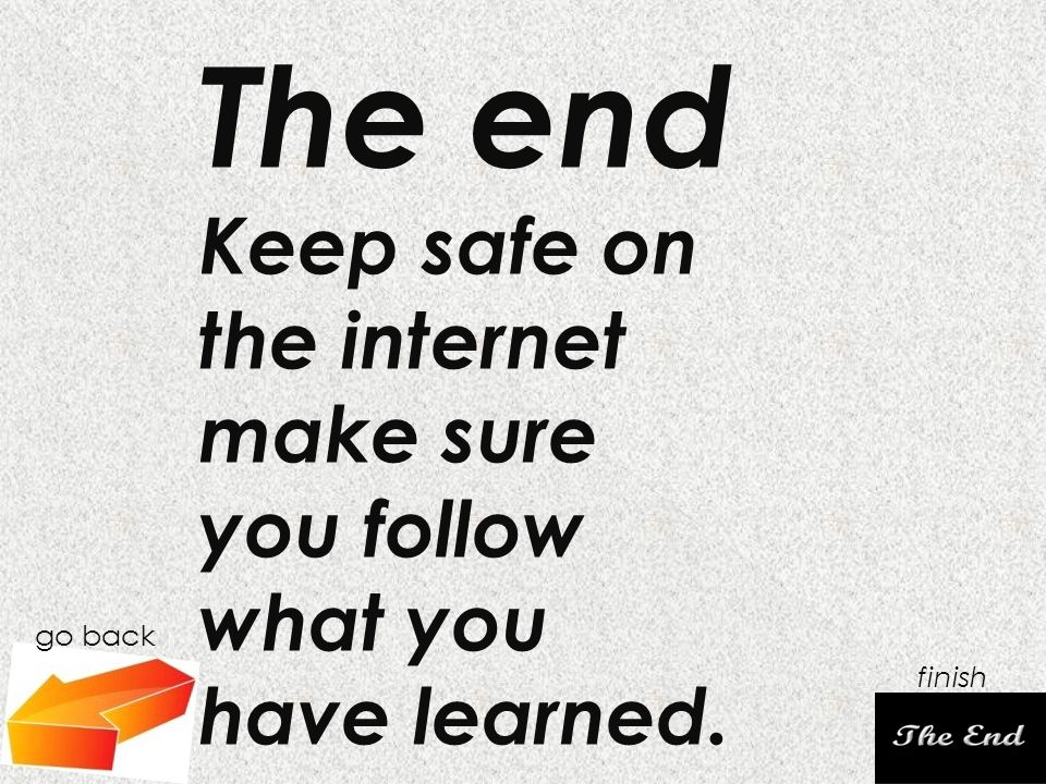 go back finish The end Keep safe on the internet make sure you follow what you have learned.