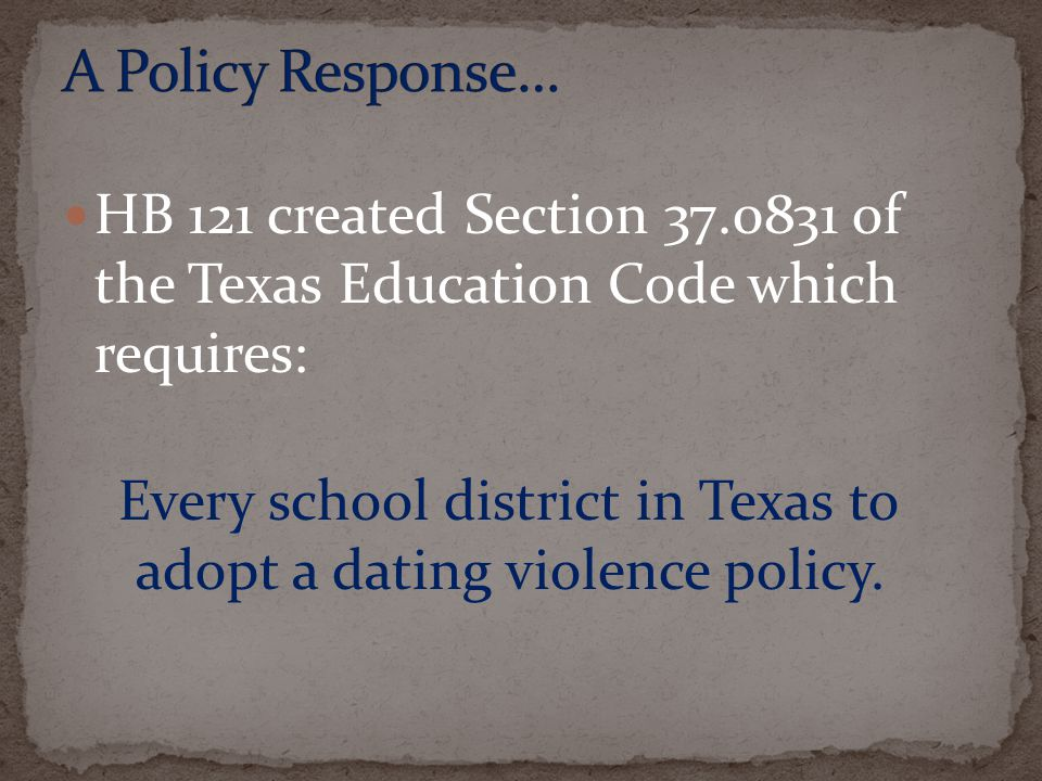 HB 121 created Section 37.0831 of the Texas Education Code which requires: Every school district in Texas to adopt a dating violence policy.