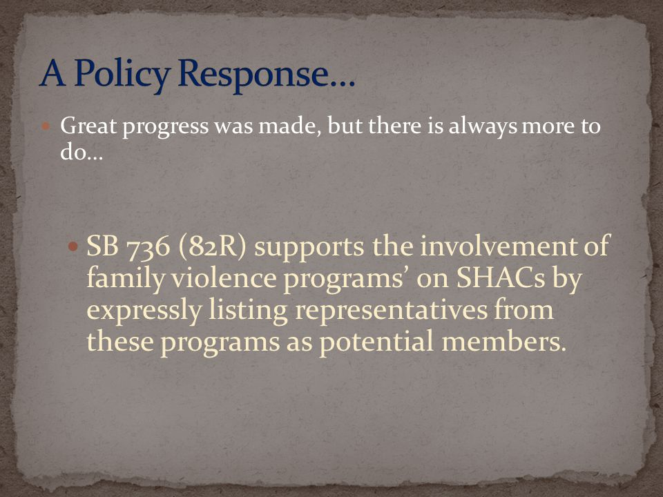 Great progress was made, but there is always more to do… SB 736 (82R) supports the involvement of family violence programs on SHACs by expressly listing representatives from these programs as potential members.