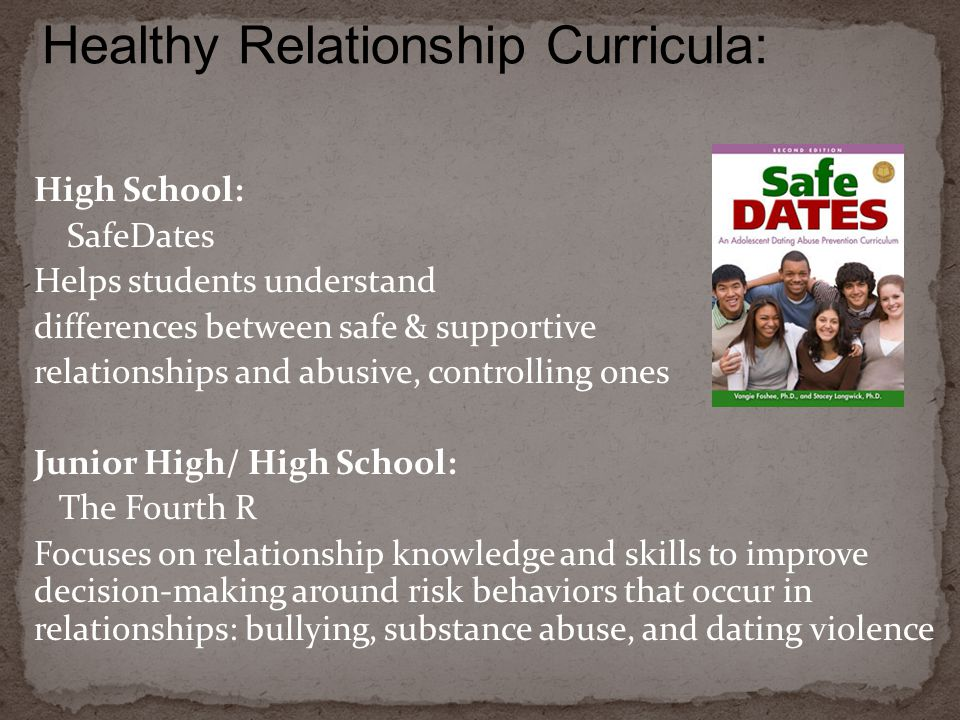 High School: SafeDates Helps students understand differences between safe & supportive relationships and abusive, controlling ones Junior High/ High School: The Fourth R Focuses on relationship knowledge and skills to improve decision-making around risk behaviors that occur in relationships: bullying, substance abuse, and dating violence