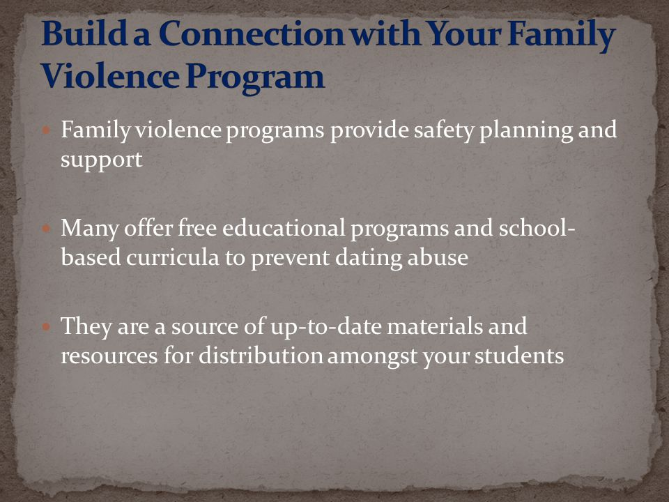 Family violence programs provide safety planning and support Many offer free educational programs and school- based curricula to prevent dating abuse They are a source of up-to-date materials and resources for distribution amongst your students