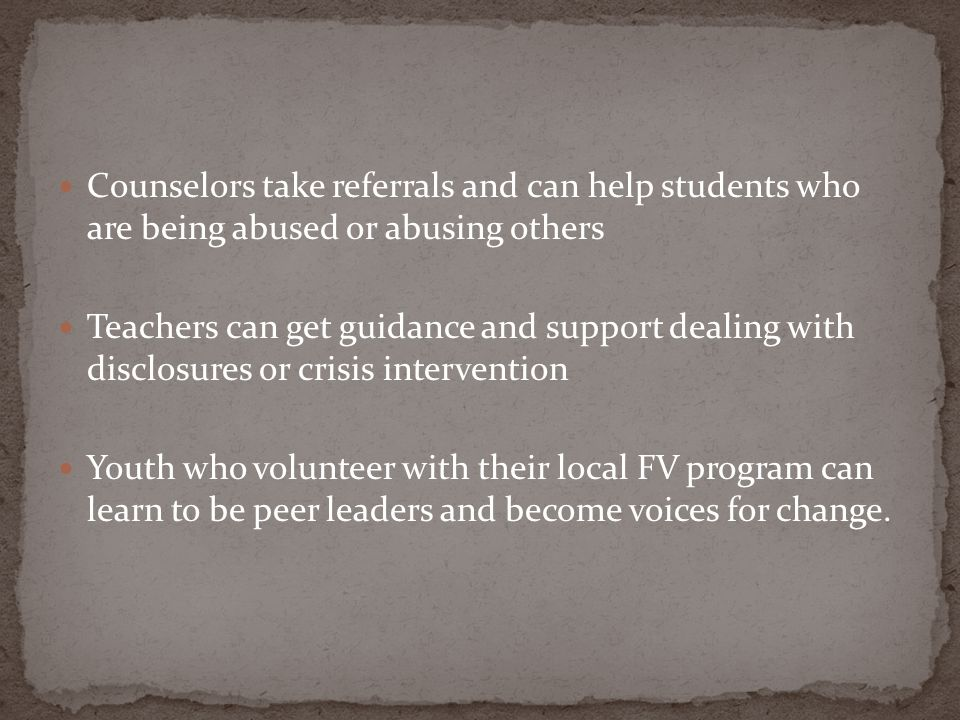 Counselors take referrals and can help students who are being abused or abusing others Teachers can get guidance and support dealing with disclosures or crisis intervention Youth who volunteer with their local FV program can learn to be peer leaders and become voices for change.