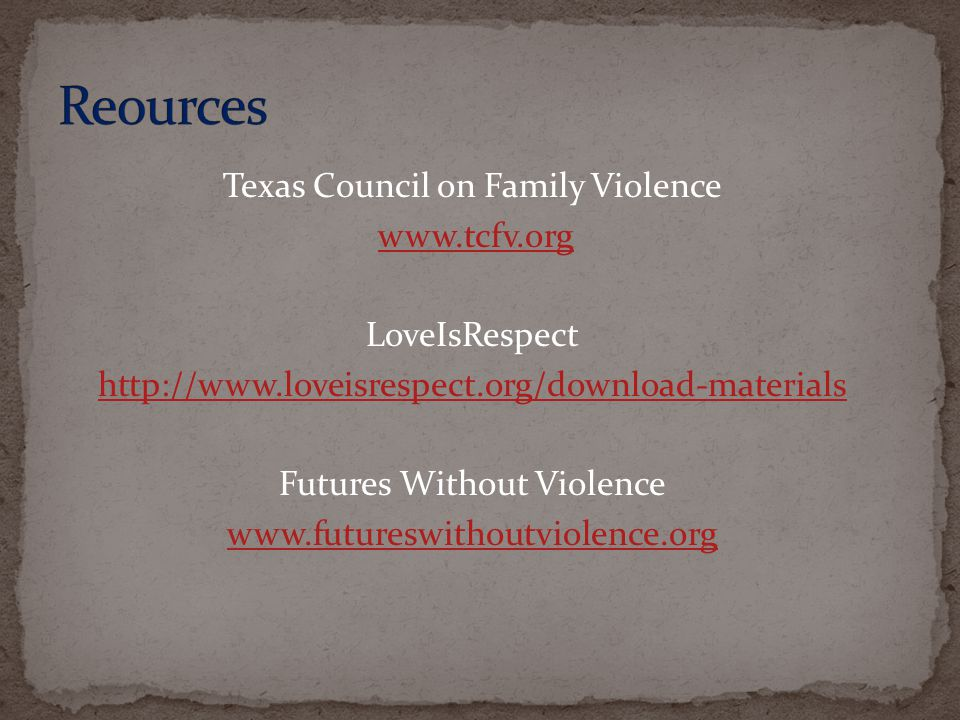 Texas Council on Family Violence www.tcfv.org LoveIsRespect http://www.loveisrespect.org/download-materials Futures Without Violence www.futureswithoutviolence.org