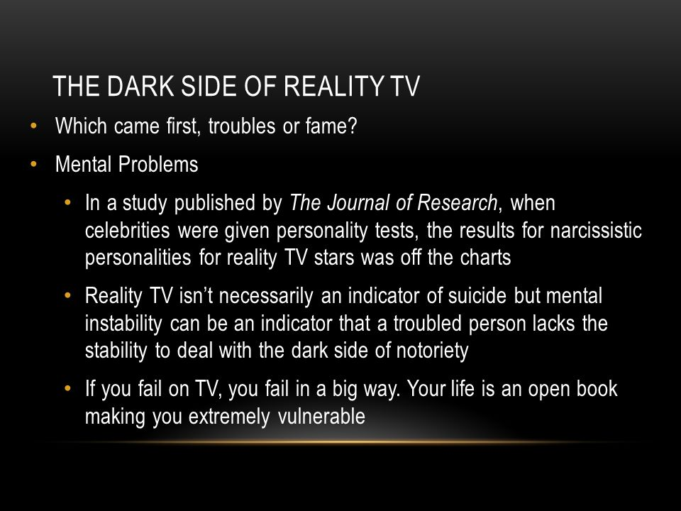 THE DARK SIDE OF REALITY TV Which came first, troubles or fame? Mental Problems In a study published by The Journal of Research, when celebrities were