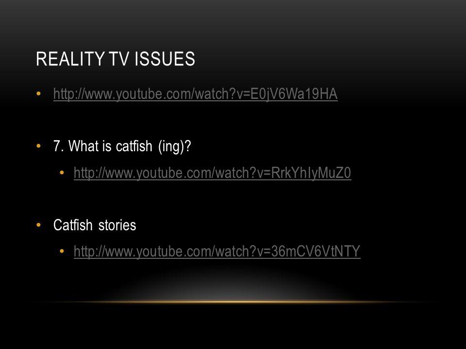 REALITY TV ISSUES http://www.youtube.com/watch v=E0jV6Wa19HA 7.