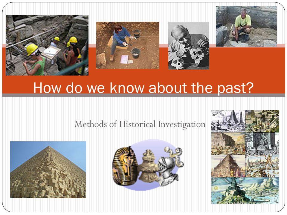 Methods of Historical Investigation How do we know about the past?
