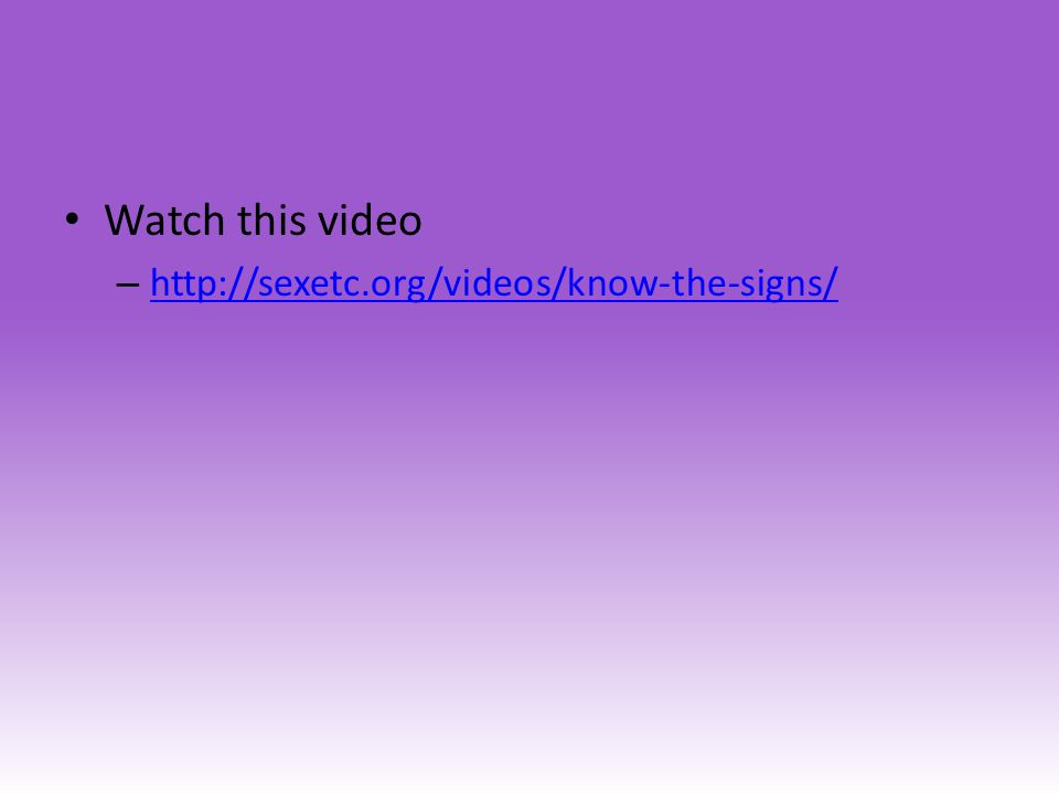 Watch this video – http://sexetc.org/videos/know-the-signs/ http://sexetc.org/videos/know-the-signs/