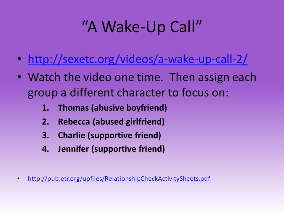 A Wake-Up Call http://sexetc.org/videos/a-wake-up-call-2/ Watch the video one time. Then assign each group a different character to focus on: 1.Thomas